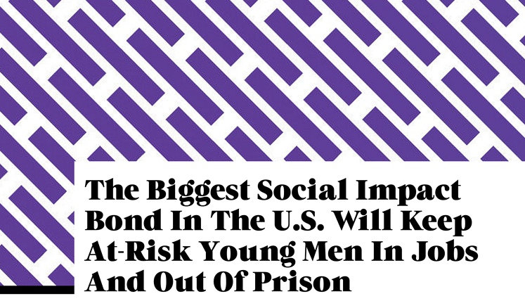 Fast Company: The Biggest Social Impact Bond In The U.S. Will Keep At-Risk Young Men In Jobs And Out Of Prison