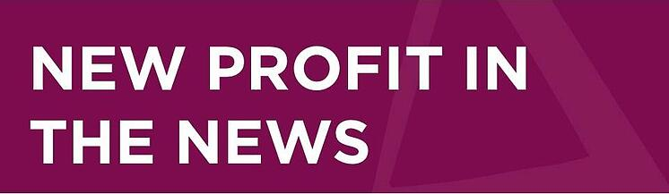In the News: New Profit's Latest Hits on Powerful Solutions, Transformative Ideas