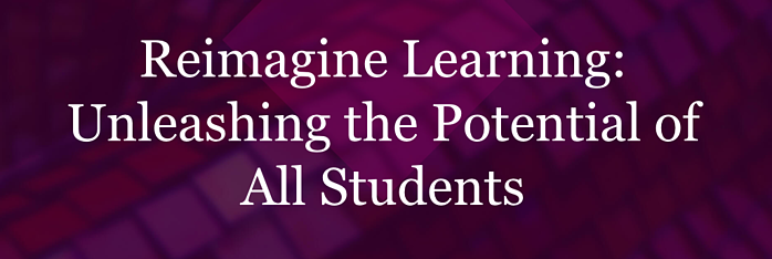 Reimagine Learning: Unleashing the Potential of All Students